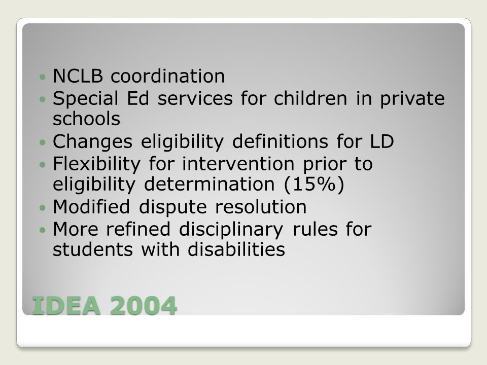 IDEA 2004 NCLB coordination Special Ed services for children in private schools Changes eligibility definitions for LD Flexibility for intervention prior to eligibility determination (15%) Modified dispute resolution More refined disciplinary rules for students with disabilities