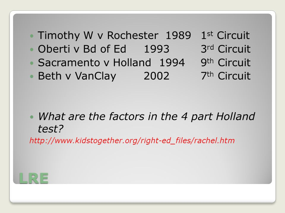 LRE Timothy W v Rochester 19891 st Circuit Oberti v Bd of Ed 19933 rd Circuit Sacramento v Holland 19949 th Circuit Beth v VanClay20027 th Circuit What are the factors in the 4 part Holland test.