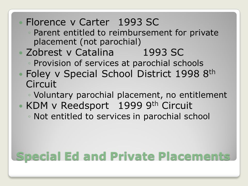 Special Ed and Private Placements Florence v Carter1993 SC ◦Parent entitled to reimbursement for private placement (not parochial) Zobrest v Catalina 1993 SC ◦Provision of services at parochial schools Foley v Special School District 1998 8 th Circuit ◦Voluntary parochial placement, no entitlement KDM v Reedsport 1999 9 th Circuit ◦Not entitled to services in parochial school
