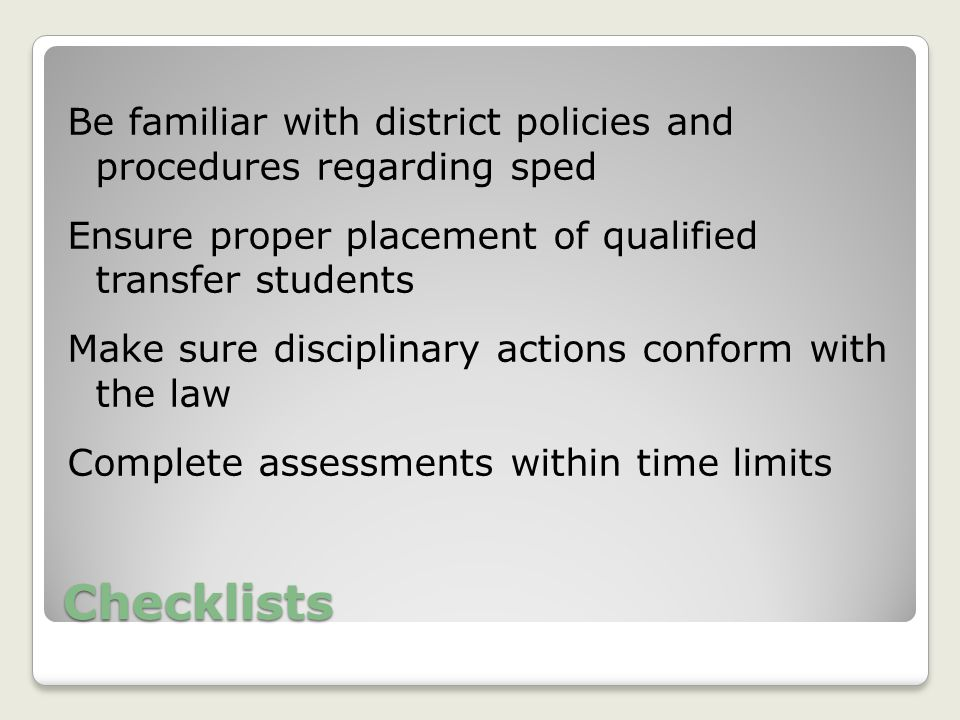 Checklists Be familiar with district policies and procedures regarding sped Ensure proper placement of qualified transfer students Make sure disciplinary actions conform with the law Complete assessments within time limits