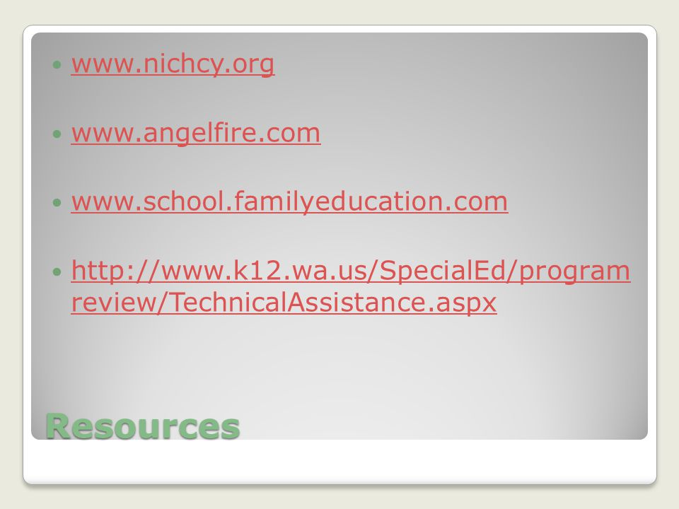 Resources www.nichcy.org www.angelfire.com www.school.familyeducation.com http://www.k12.wa.us/SpecialEd/program review/TechnicalAssistance.aspx http://www.k12.wa.us/SpecialEd/program review/TechnicalAssistance.aspx