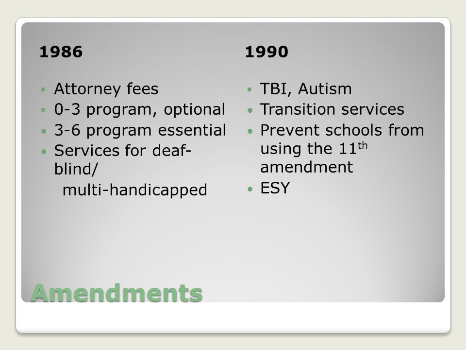 Amendments 19861990  Attorney fees  0-3 program, optional 3-6 program essential Services for deaf- blind/ multi-handicapped  TBI, Autism Transition services Prevent schools from using the 11 th amendment ESY