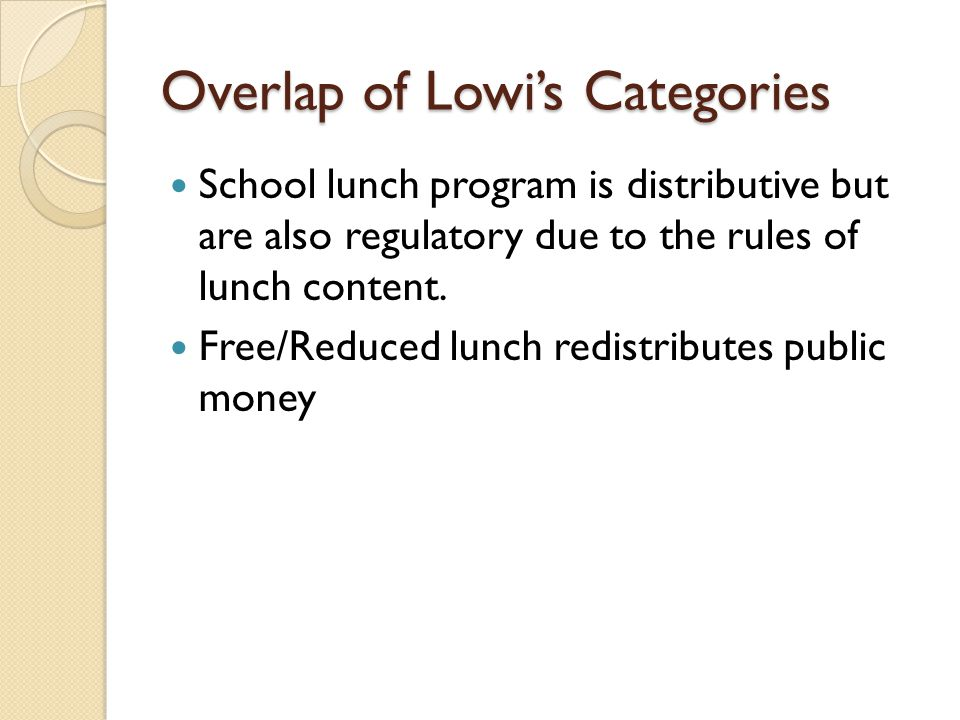 Overlap of Lowi's Categories School lunch program is distributive but are also regulatory due to the rules of lunch content. Free/Reduced lunch redist