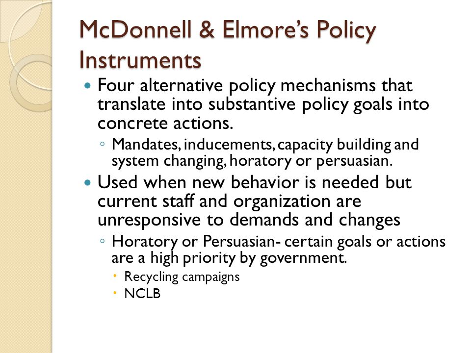 McDonnell & Elmore's Policy Instruments Four alternative policy mechanisms that translate into substantive policy goals into concrete actions. ◦ Manda