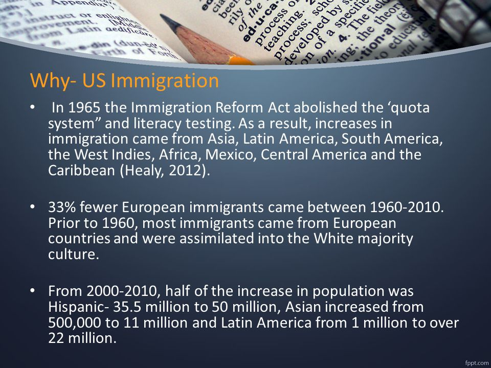 "Why- US Immigration In 1965 the Immigration Reform Act abolished the 'quota system"" and literacy testing. As a result, increases in immigration came f"