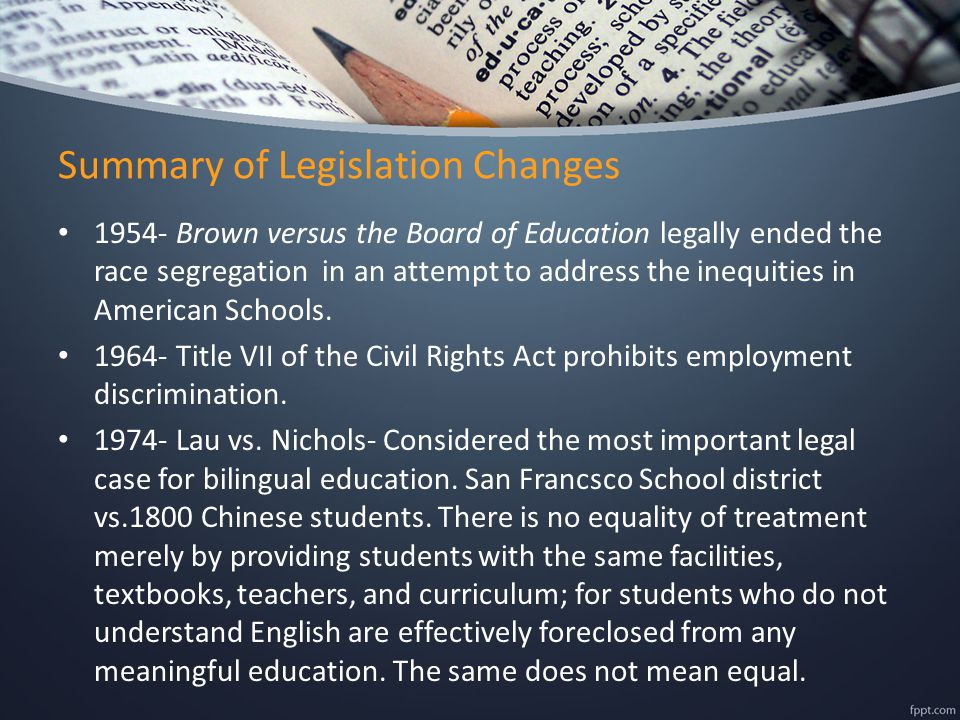 Summary of Legislation Changes 1954- Brown versus the Board of Education legally ended the race segregation in an attempt to address the inequities in American Schools.