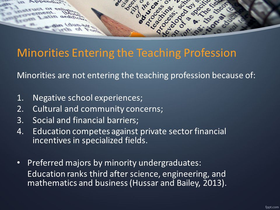 Minorities Entering the Teaching Profession Minorities are not entering the teaching profession because of: 1.Negative school experiences; 2.Cultural