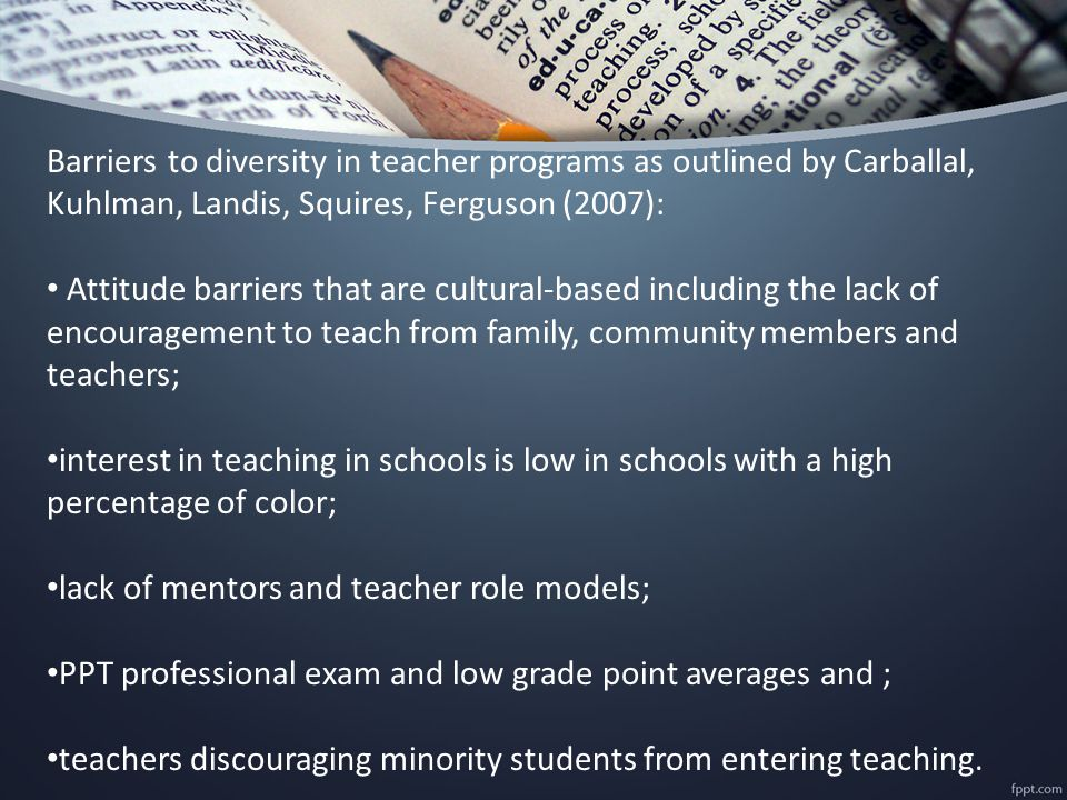 Barriers to diversity in teacher programs as outlined by Carballal, Kuhlman, Landis, Squires, Ferguson (2007): Attitude barriers that are cultural-based including the lack of encouragement to teach from family, community members and teachers; interest in teaching in schools is low in schools with a high percentage of color; lack of mentors and teacher role models; PPT professional exam and low grade point averages and ; teachers discouraging minority students from entering teaching.