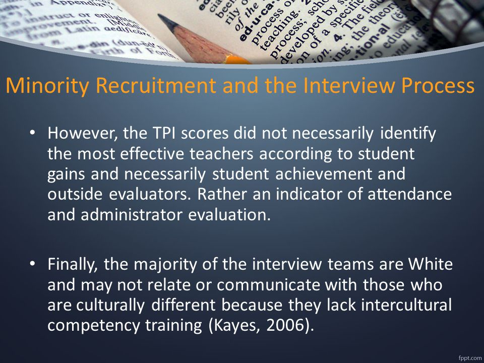 Minority Recruitment and the Interview Process However, the TPI scores did not necessarily identify the most effective teachers according to student gains and necessarily student achievement and outside evaluators.
