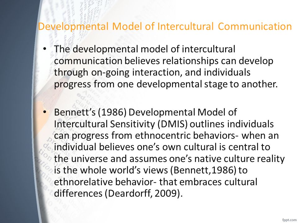 Developmental Model of Intercultural Communication The developmental model of intercultural communication believes relationships can develop through on-going interaction, and individuals progress from one developmental stage to another.