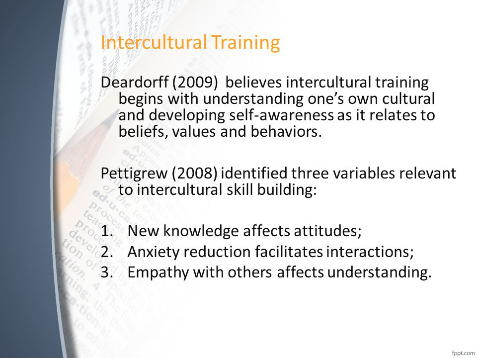 Intercultural Training Deardorff (2009) believes intercultural training begins with understanding one's own cultural and developing self-awareness as it relates to beliefs, values and behaviors.