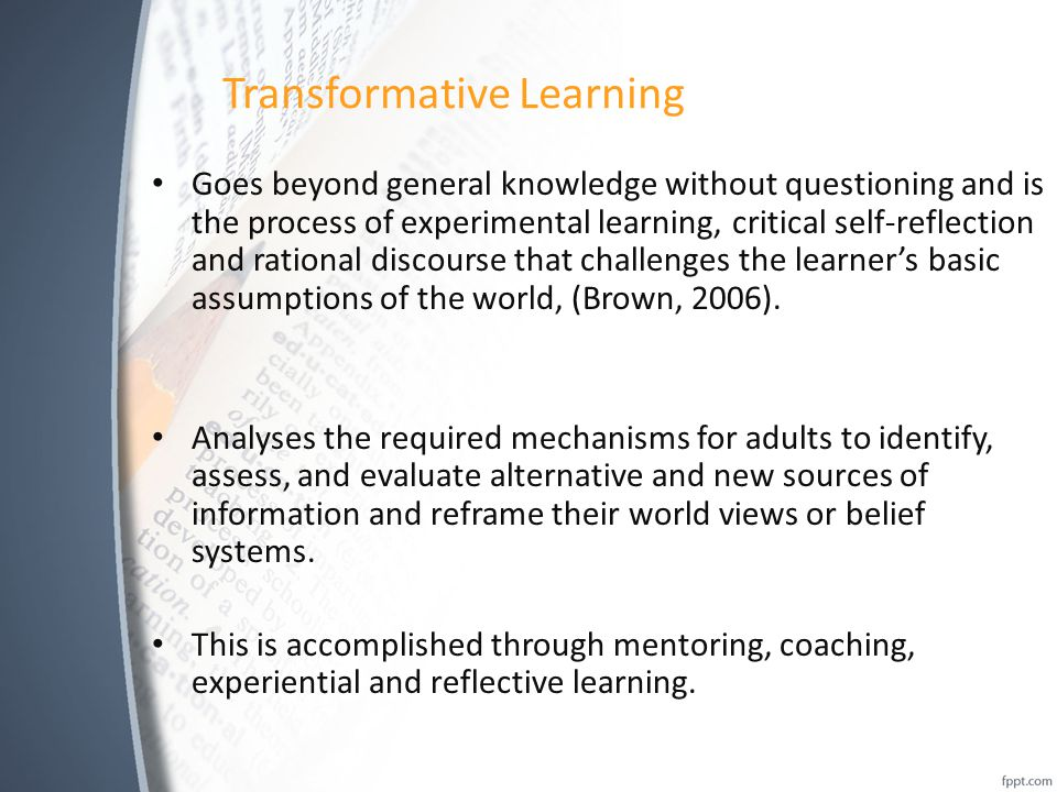 Transformative Learning Goes beyond general knowledge without questioning and is the process of experimental learning, critical self-reflection and ra