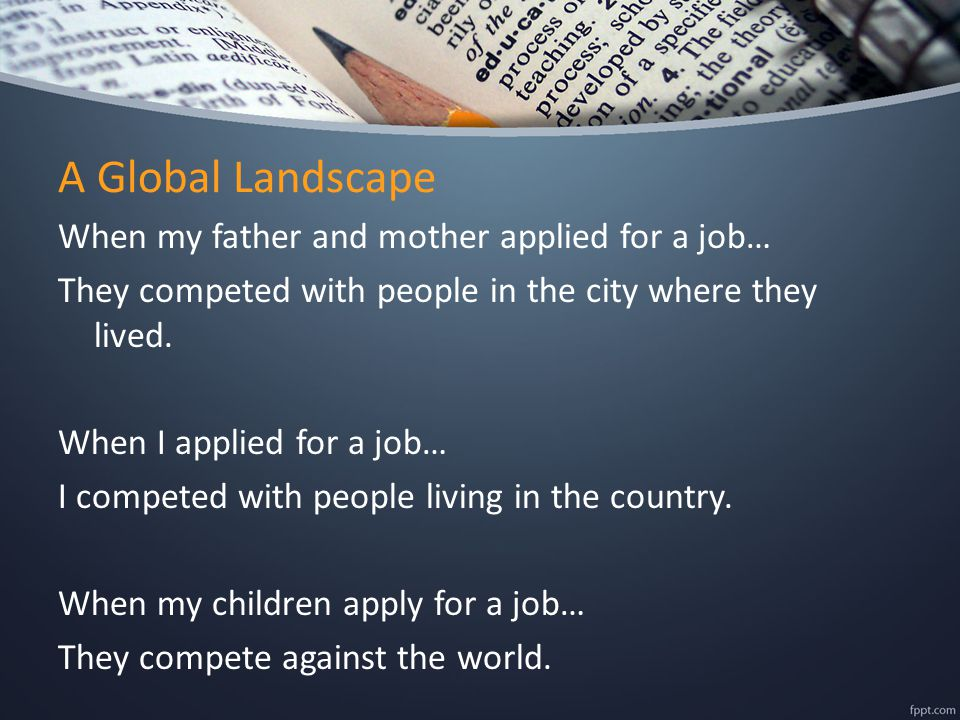 A Global Landscape When my father and mother applied for a job… They competed with people in the city where they lived.
