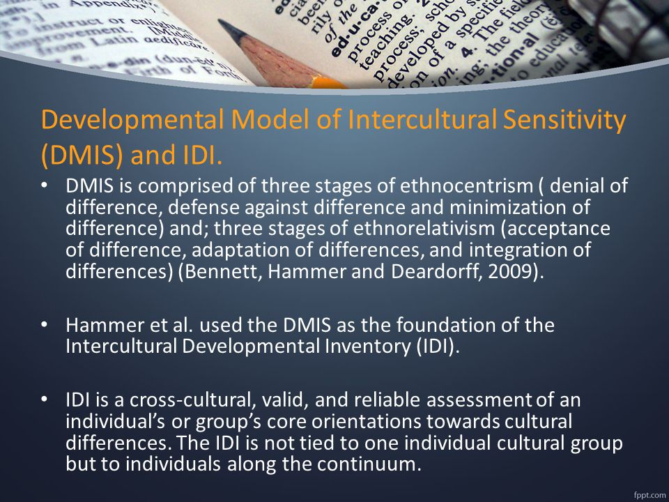 Developmental Model of Intercultural Sensitivity (DMIS) and IDI. DMIS is comprised of three stages of ethnocentrism ( denial of difference, defense ag