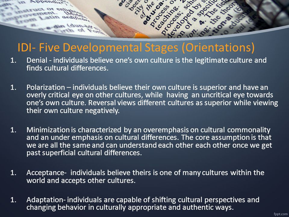 IDI- Five Developmental Stages (Orientations) 1.Denial - individuals believe one's own culture is the legitimate culture and finds cultural difference