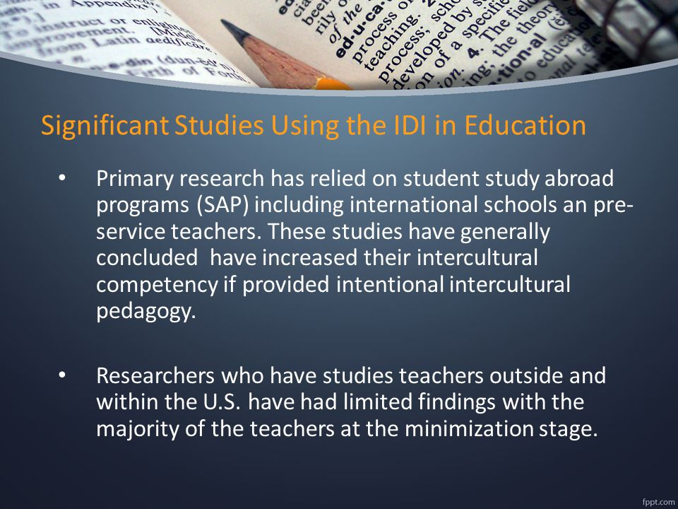 Significant Studies Using the IDI in Education Primary research has relied on student study abroad programs (SAP) including international schools an pre- service teachers.