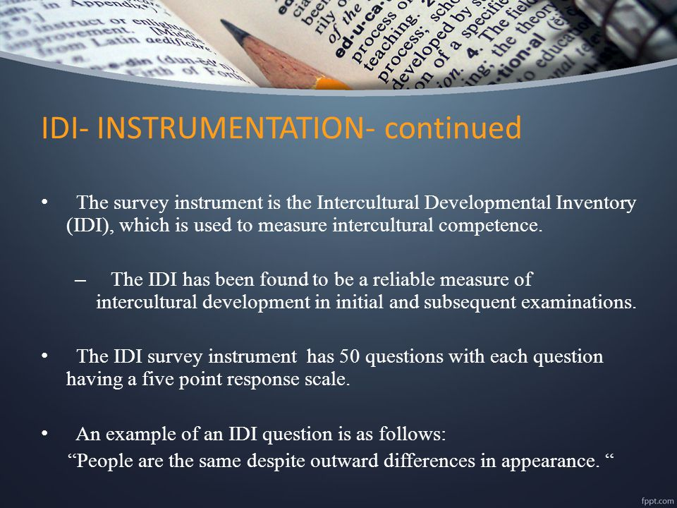 The survey instrument is the Intercultural Developmental Inventory (IDI), which is used to measure intercultural competence. – The IDI has been found