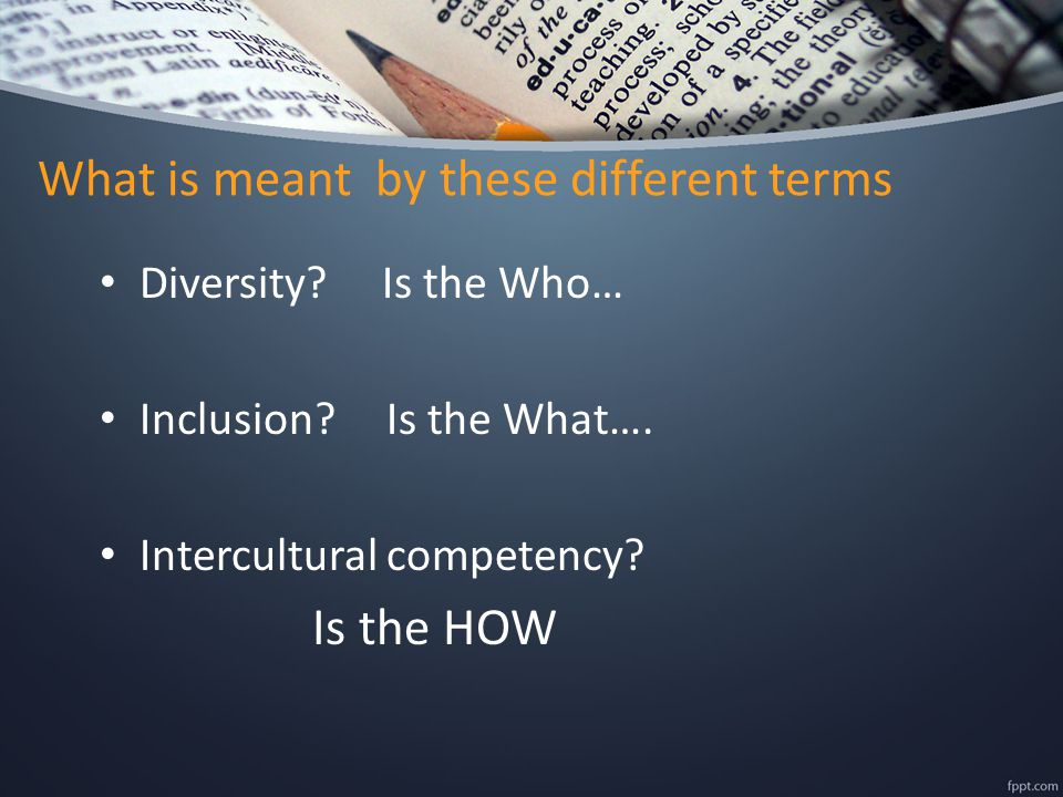 What is meant by these different terms Diversity. Is the Who… Inclusion.