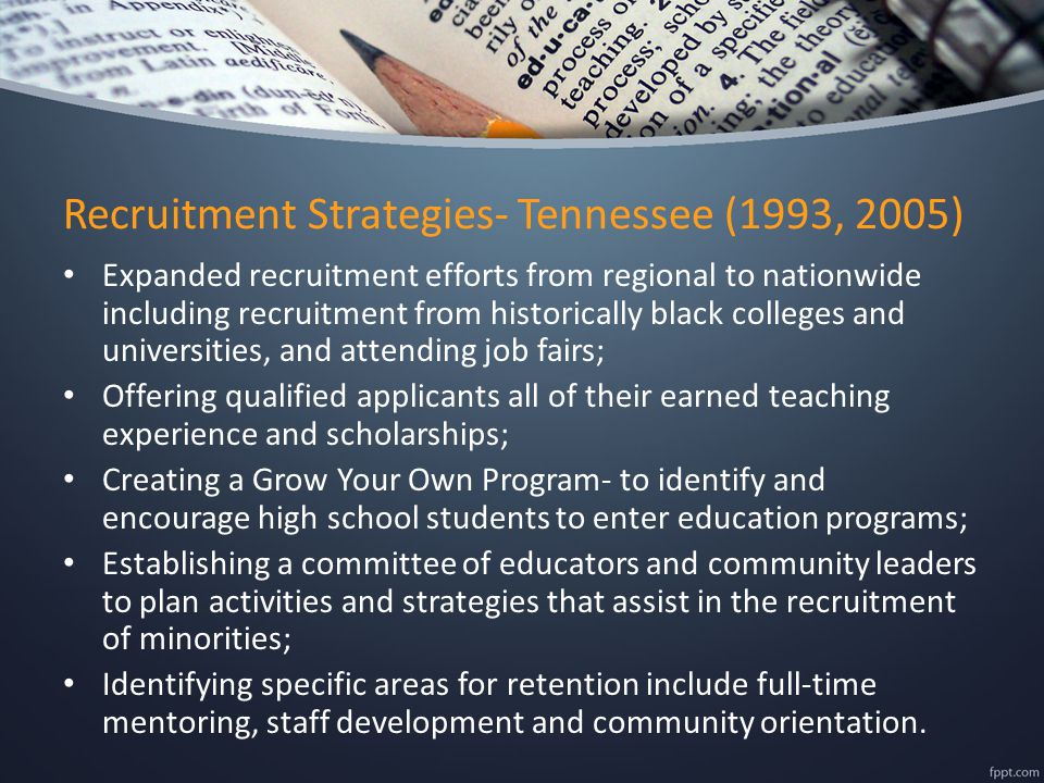 Recruitment Strategies- Tennessee (1993, 2005) Expanded recruitment efforts from regional to nationwide including recruitment from historically black colleges and universities, and attending job fairs; Offering qualified applicants all of their earned teaching experience and scholarships; Creating a Grow Your Own Program- to identify and encourage high school students to enter education programs; Establishing a committee of educators and community leaders to plan activities and strategies that assist in the recruitment of minorities; Identifying specific areas for retention include full-time mentoring, staff development and community orientation.