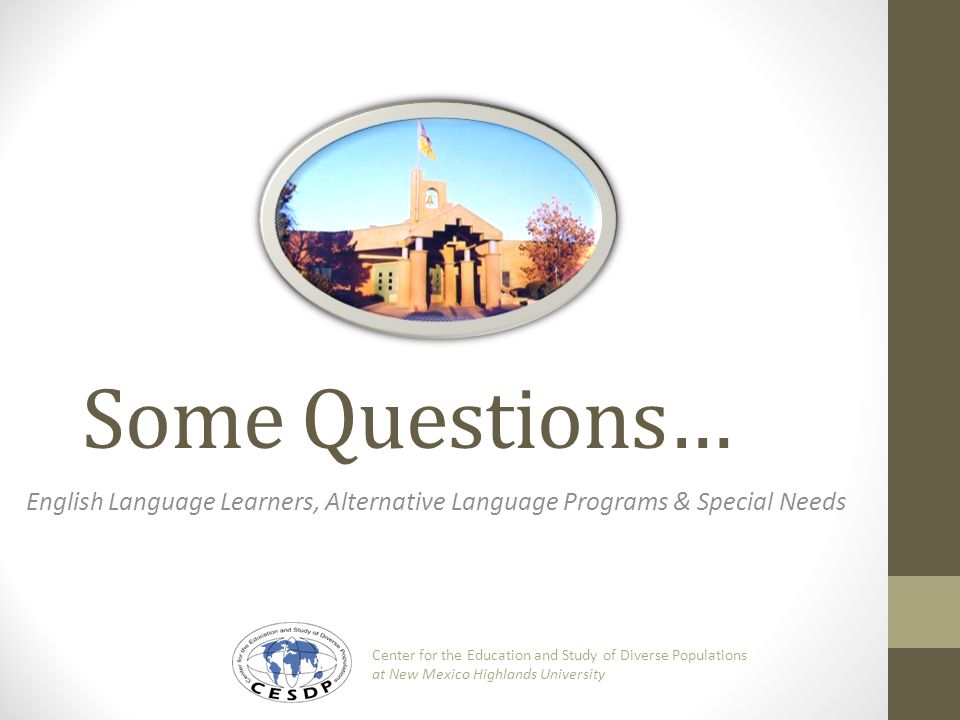 Some Questions… English Language Learners, Alternative Language Programs & Special Needs Center for the Education and Study of Diverse Populations at New Mexico Highlands University