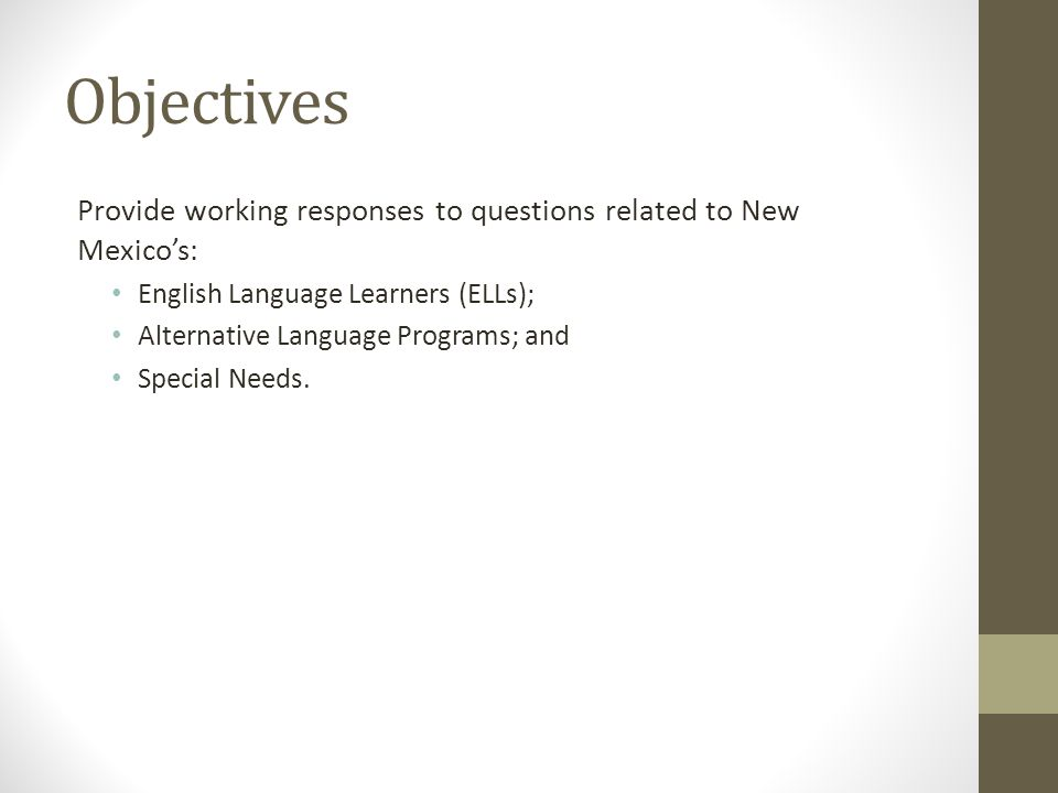 Objectives Provide working responses to questions related to New Mexico's: English Language Learners (ELLs); Alternative Language Programs; and Special Needs.