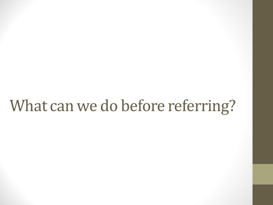 What can we do before referring?