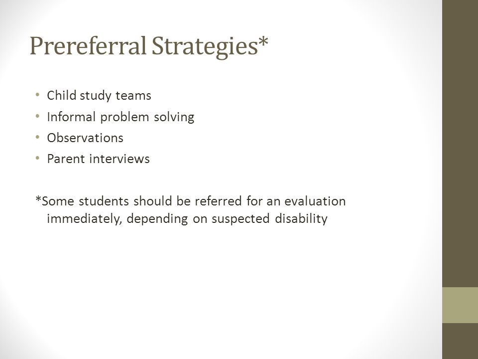 Prereferral Strategies* Child study teams Informal problem solving Observations Parent interviews *Some students should be referred for an evaluation immediately, depending on suspected disability