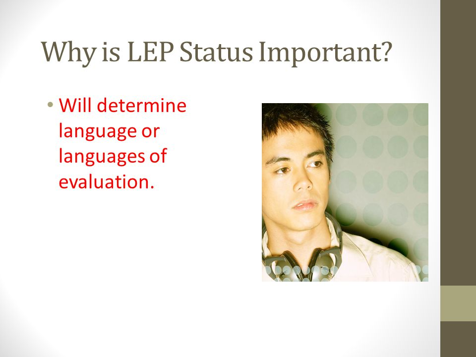 Why is LEP Status Important? Will determine language or languages of evaluation.