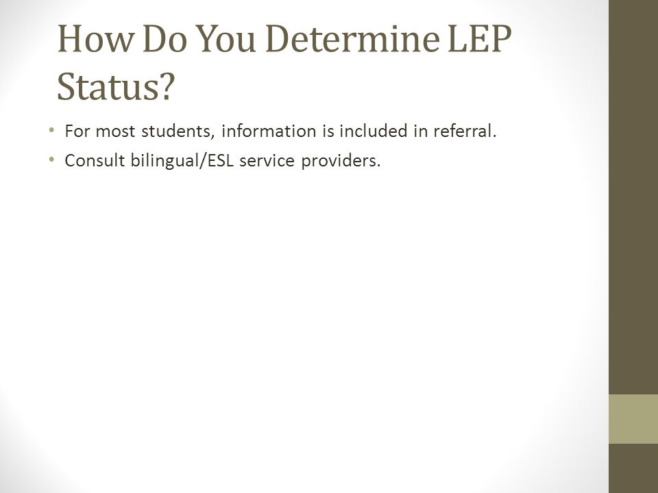 How Do You Determine LEP Status? For most students, information is included in referral. Consult bilingual/ESL service providers.