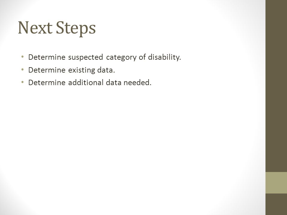 Next Steps Determine suspected category of disability. Determine existing data. Determine additional data needed.