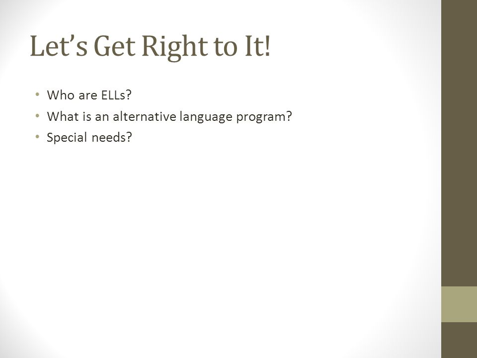 Let's Get Right to It! Who are ELLs? What is an alternative language program? Special needs?