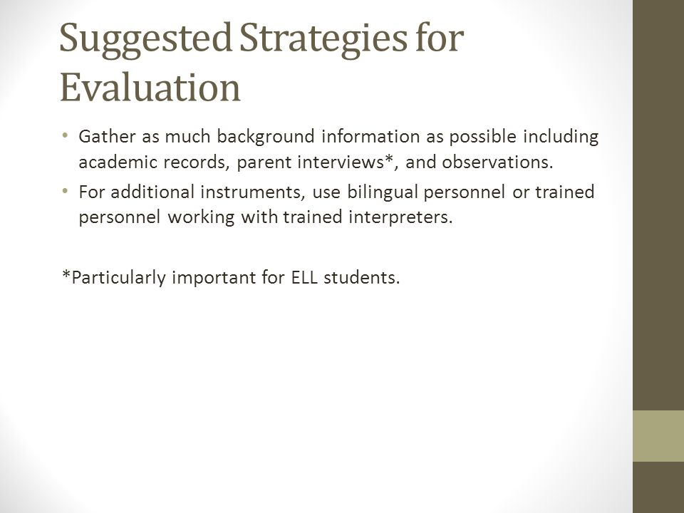 Suggested Strategies for Evaluation Gather as much background information as possible including academic records, parent interviews*, and observations