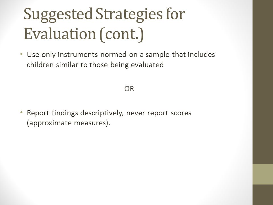 Suggested Strategies for Evaluation (cont.) Use only instruments normed on a sample that includes children similar to those being evaluated OR Report findings descriptively, never report scores (approximate measures).