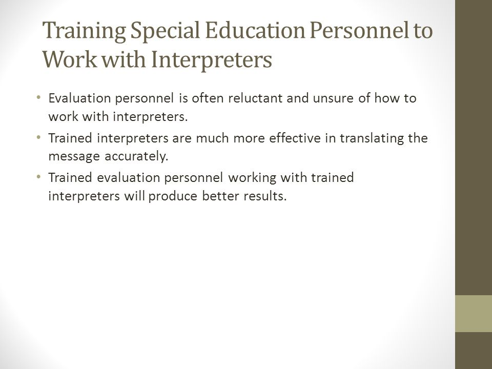 Training Special Education Personnel to Work with Interpreters Evaluation personnel is often reluctant and unsure of how to work with interpreters.