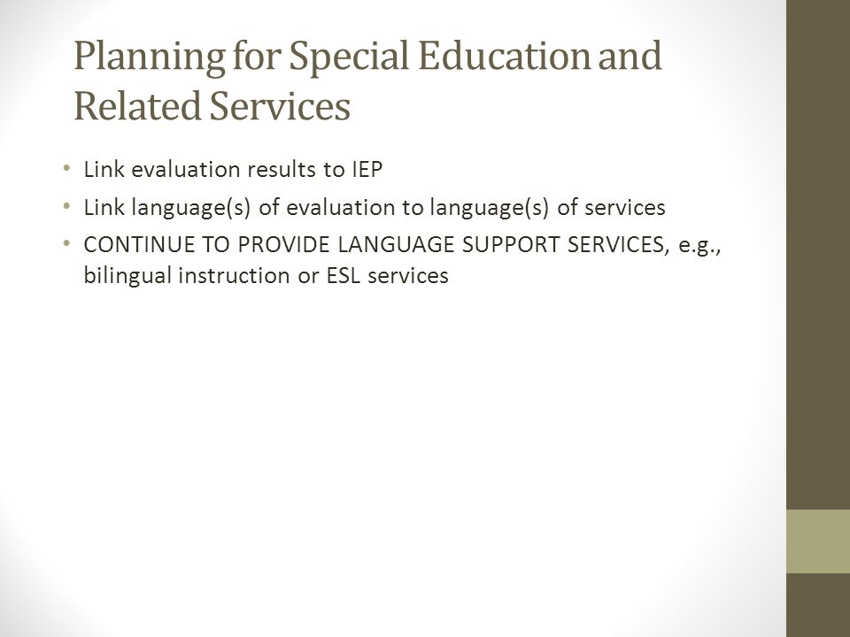 Planning for Special Education and Related Services Link evaluation results to IEP Link language(s) of evaluation to language(s) of services CONTINUE TO PROVIDE LANGUAGE SUPPORT SERVICES, e.g., bilingual instruction or ESL services