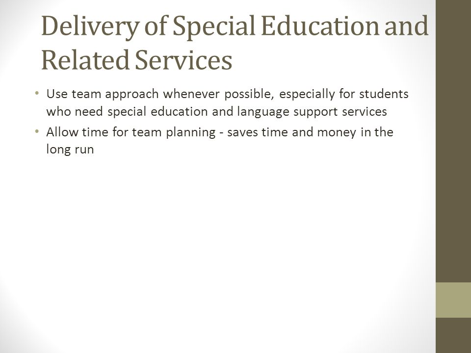 Delivery of Special Education and Related Services Use team approach whenever possible, especially for students who need special education and language support services Allow time for team planning - saves time and money in the long run