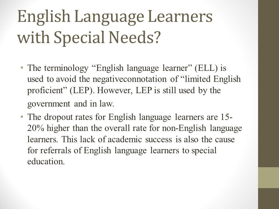The terminology English language learner (ELL) is used to avoid the negativeconnotation of limited English proficient (LEP).