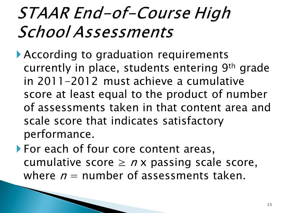  According to graduation requirements currently in place, students entering 9 th grade in 2011-2012 must achieve a cumulative score at least equal to the product of number of assessments taken in that content area and scale score that indicates satisfactory performance.