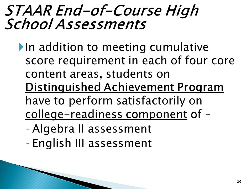 STAAR End-of-Course High School Assessments  In addition to meeting cumulative score requirement in each of four core content areas, students on Distinguished Achievement Program have to perform satisfactorily on college-readiness component of – ‐Algebra II assessment ‐English III assessment 26