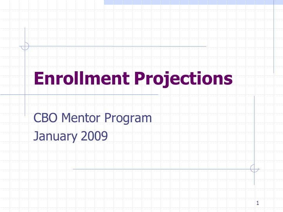 Enrollment Projections CBO Mentor Program January 2009 1