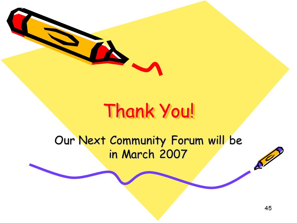 Thank You! Our Next Community Forum will be in March 2007 45