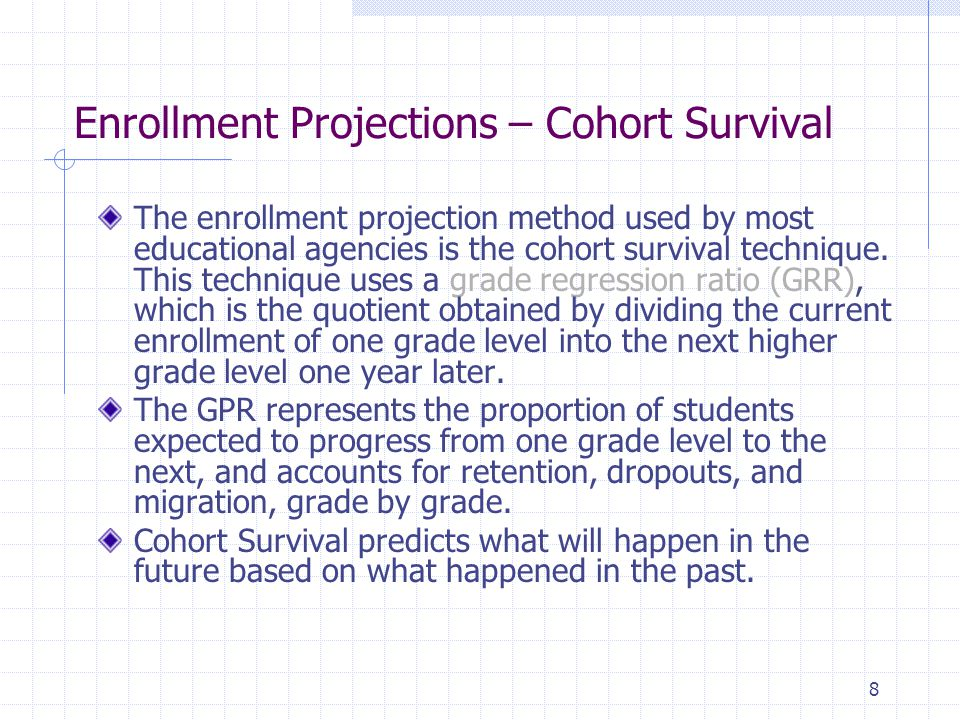 Enrollment Projections – Cohort Survival The enrollment projection method used by most educational agencies is the cohort survival technique.
