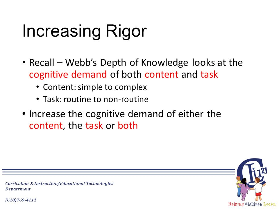 Increasing Rigor Recall – Webb's Depth of Knowledge looks at the cognitive demand of both content and task Content: simple to complex Task: routine to
