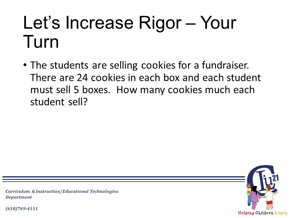 Let's Increase Rigor – Your Turn The students are selling cookies for a fundraiser. There are 24 cookies in each box and each student must sell 5 boxe