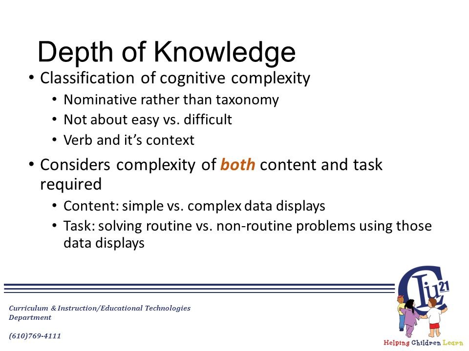 Depth of Knowledge Classification of cognitive complexity Nominative rather than taxonomy Not about easy vs. difficult Verb and it's context Considers