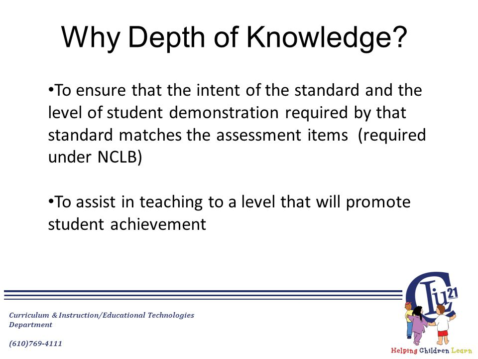 Why Depth of Knowledge? To ensure that the intent of the standard and the level of student demonstration required by that standard matches the assessm