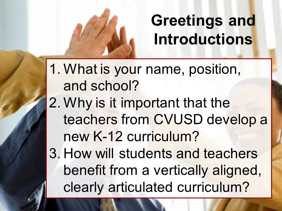Greetings and Introductions 1.What is your name, position, and school? 2.Why is it important that the teachers from CVUSD develop a new K-12 curriculu