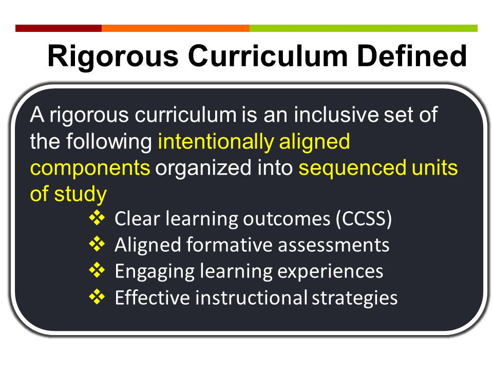 A rigorous curriculum is an inclusive set of the following intentionally aligned components organized into sequenced units of study  Clear learning o