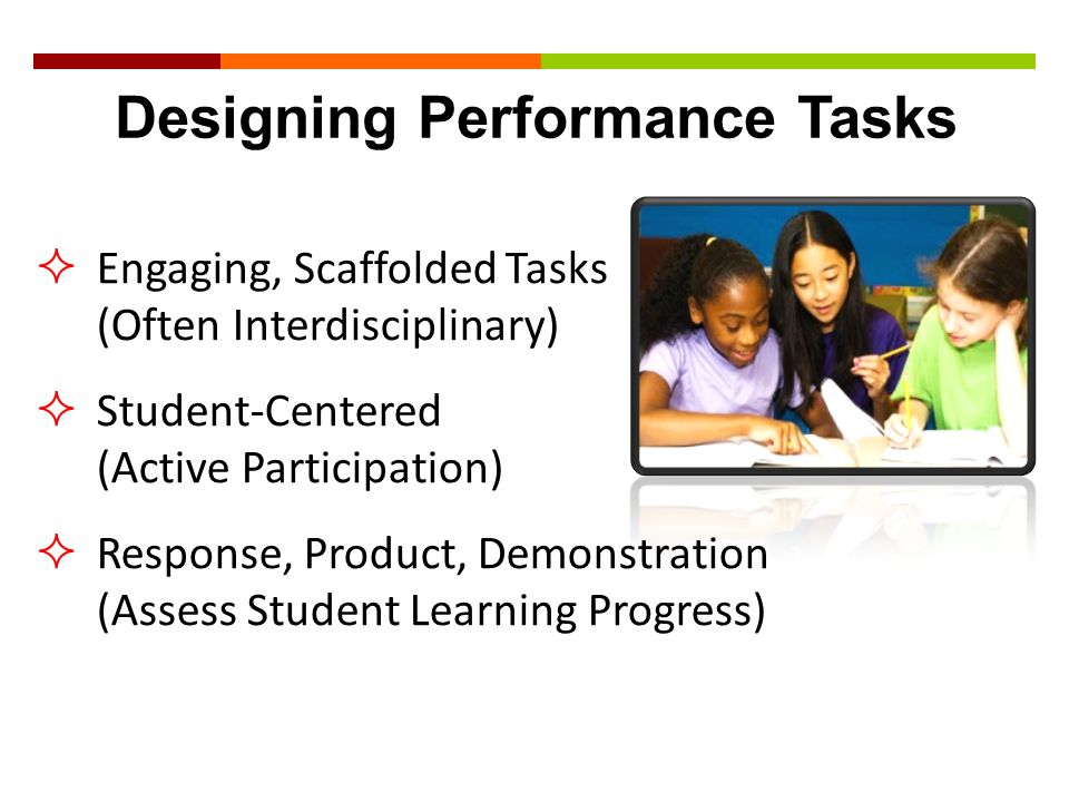  Engaging, Scaffolded Tasks (Often Interdisciplinary)  Student-Centered (Active Participation)  Response, Product, Demonstration (Assess Student Le