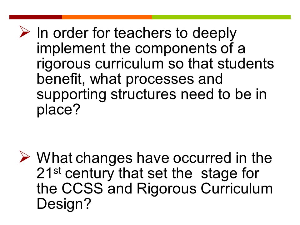  In order for teachers to deeply implement the components of a rigorous curriculum so that students benefit, what processes and supporting structures need to be in place.